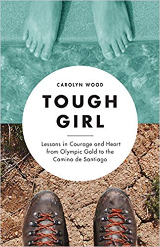 Tough girl : lessons in courage and heart from the Olympic gold to the Camino de Santiago